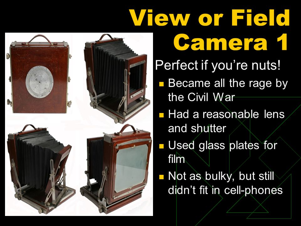 View or Field Camera 1  Perfect if you're nuts! Became all the rage by the Civil War Had a reasonable lens and shutter Used glass plates for film Not