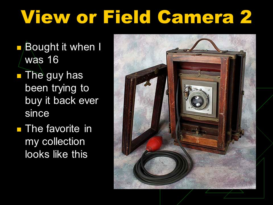 View or Field Camera 2 Bought it when I was 16 The guy has been trying to buy it back ever since The favorite in my collection looks like this