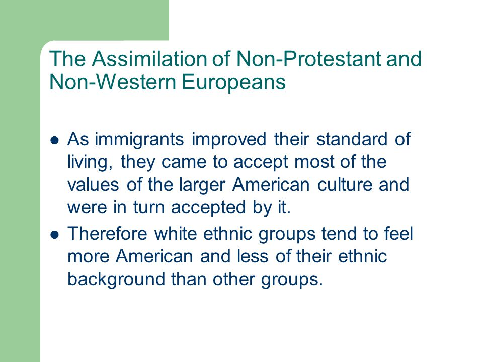 The Assimilation of Non-Protestant and Non-Western Europeans As immigrants improved their standard of living, they came to accept most of the values o