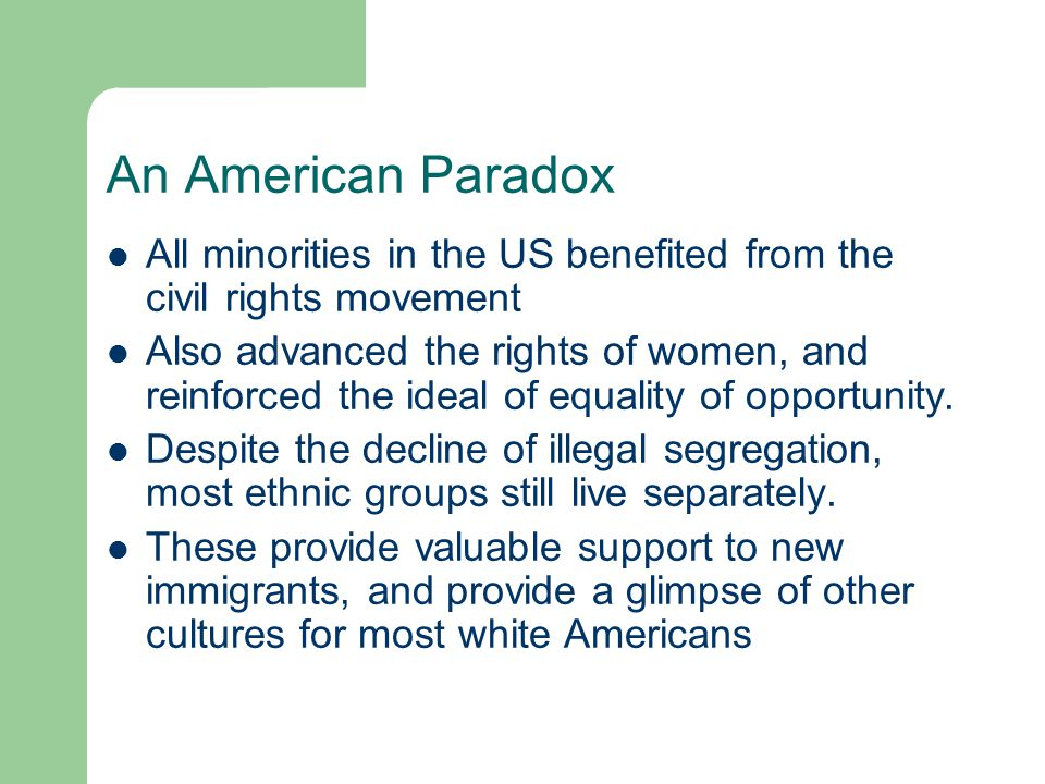 An American Paradox All minorities in the US benefited from the civil rights movement Also advanced the rights of women, and reinforced the ideal of e