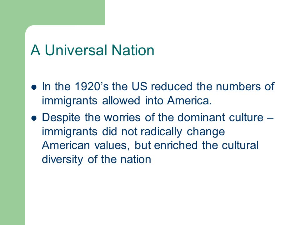 A Universal Nation In the 1920's the US reduced the numbers of immigrants allowed into America. Despite the worries of the dominant culture – immigran