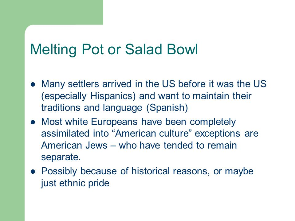 Melting Pot or Salad Bowl Many settlers arrived in the US before it was the US (especially Hispanics) and want to maintain their traditions and langua