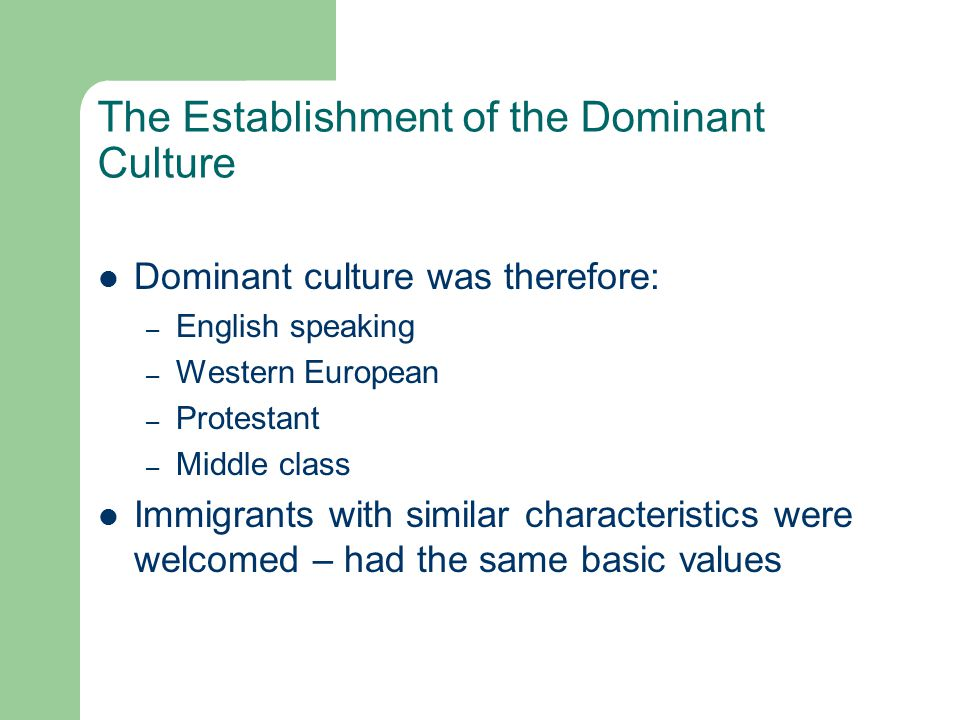 The Establishment of the Dominant Culture Dominant culture was therefore: – English speaking – Western European – Protestant – Middle class Immigrants