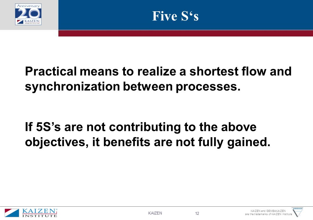 KAIZEN 12 KAIZEN and GEMBAKAIZEN are the trademarks of KAIZEN Institute Five S's Practical means to realize a shortest flow and synchronization between processes.