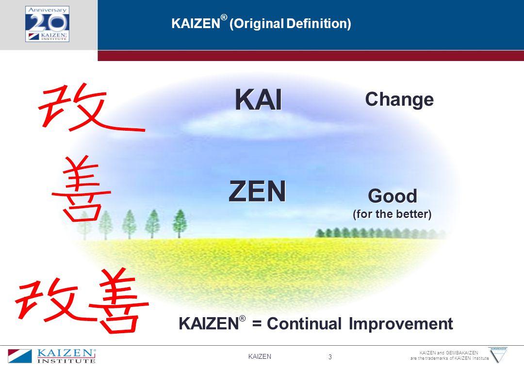 KAIZEN 3 KAIZEN and GEMBAKAIZEN are the trademarks of KAIZEN Institute KAIZEN ® (Original Definition) KAI ZEN Change Good (for the better) Good (for the better) KAIZEN ® = Continual Improvement