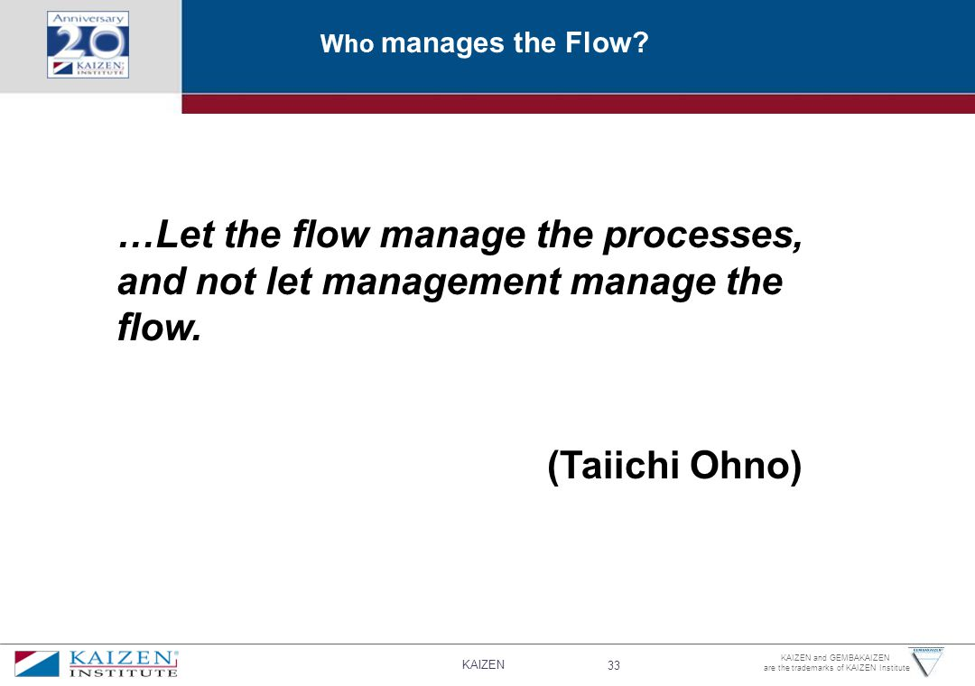 KAIZEN 33 KAIZEN and GEMBAKAIZEN are the trademarks of KAIZEN Institute Who manages the Flow.