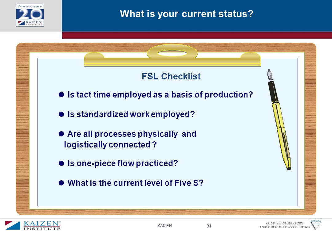KAIZEN 34 KAIZEN and GEMBAKAIZEN are the trademarks of KAIZEN Institute FSL Checklist ● Is tact time employed as a basis of production.