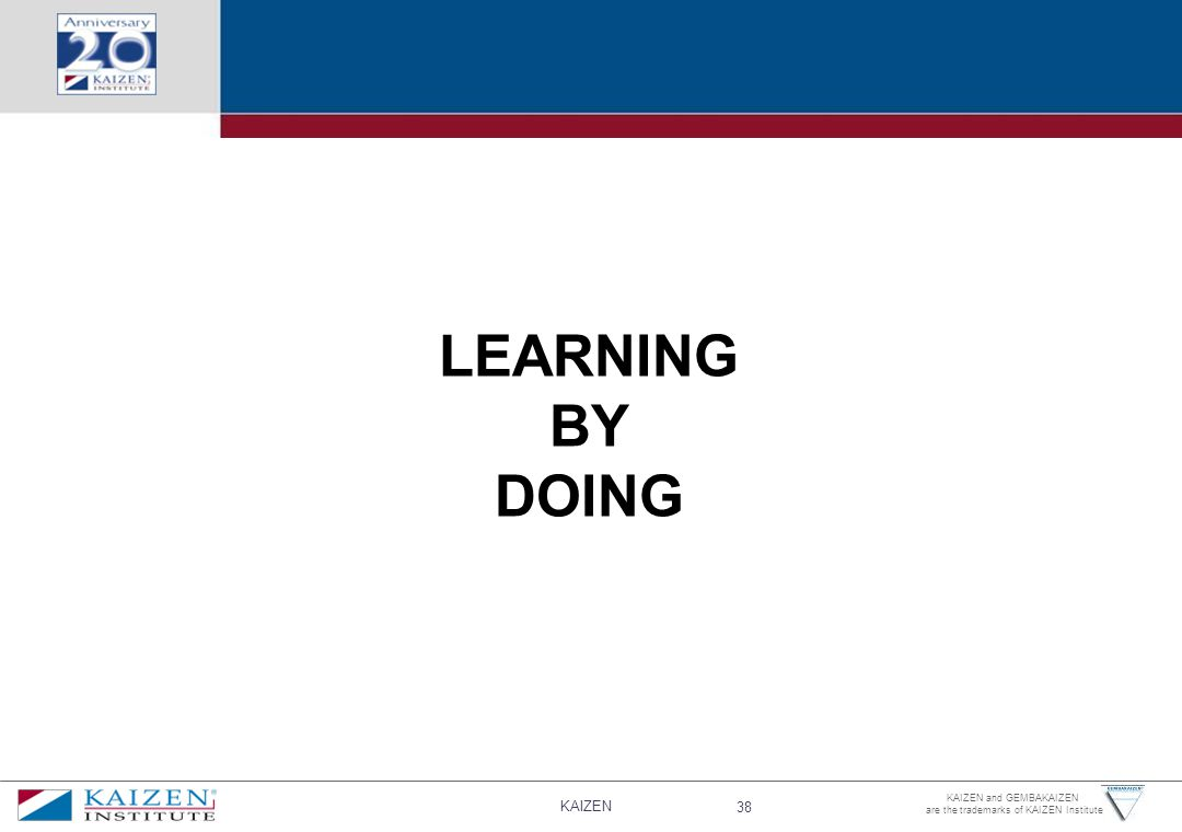 KAIZEN 38 KAIZEN and GEMBAKAIZEN are the trademarks of KAIZEN Institute LEARNING BY DOING