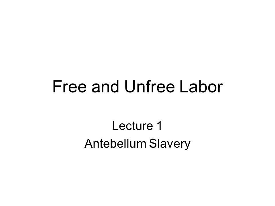 Free and Unfree Labor Lecture 1 Antebellum Slavery