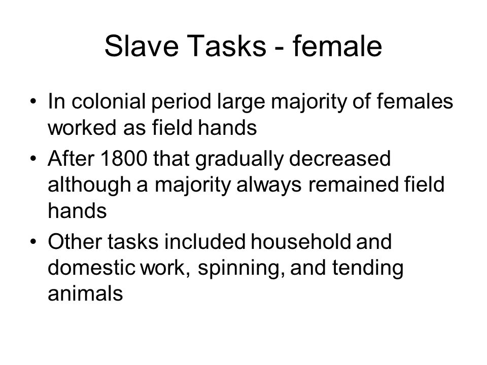Slave Tasks - female In colonial period large majority of females worked as field hands After 1800 that gradually decreased although a majority always remained field hands Other tasks included household and domestic work, spinning, and tending animals