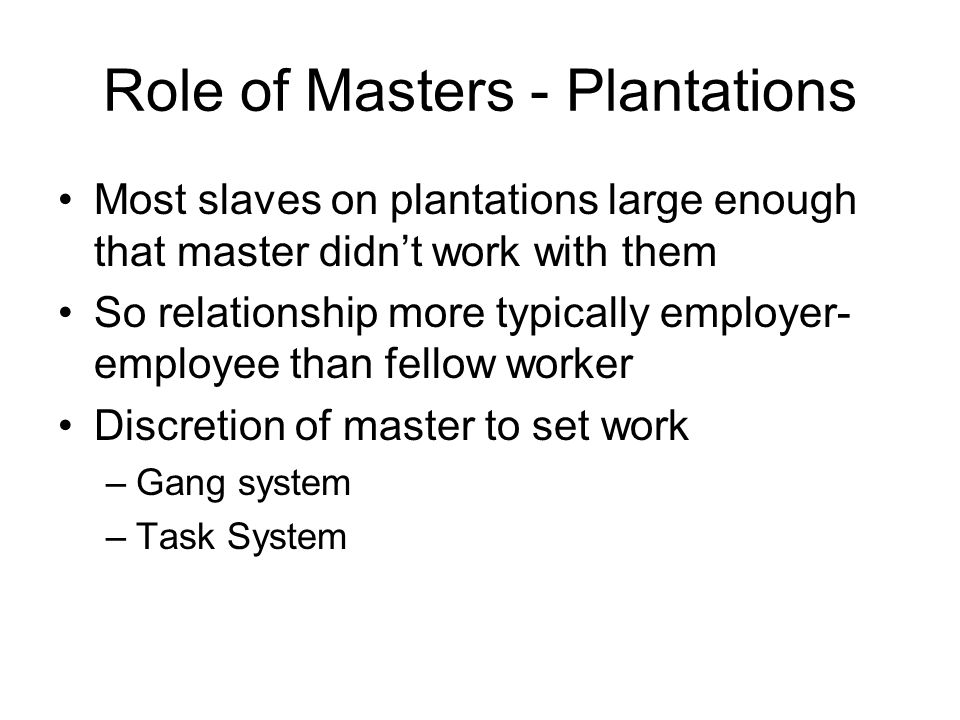 Role of Masters - Plantations Most slaves on plantations large enough that master didn't work with them So relationship more typically employer- employee than fellow worker Discretion of master to set work –Gang system –Task System