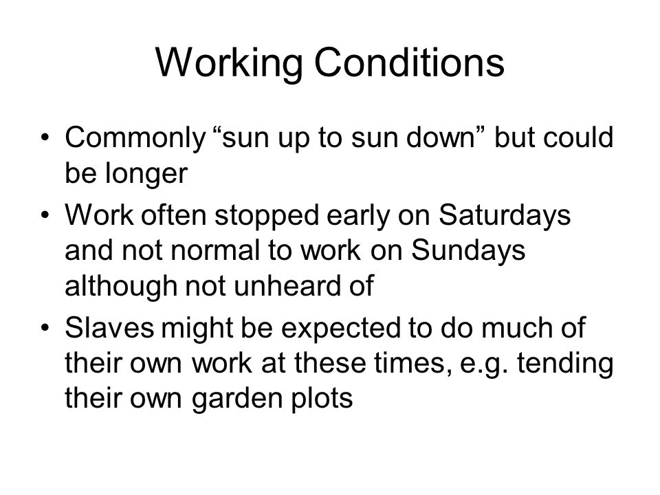 Working Conditions Commonly sun up to sun down but could be longer Work often stopped early on Saturdays and not normal to work on Sundays although not unheard of Slaves might be expected to do much of their own work at these times, e.g.