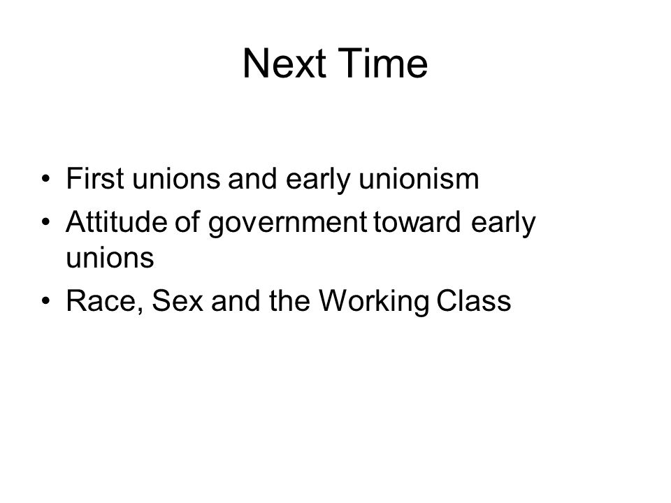Next Time First unions and early unionism Attitude of government toward early unions Race, Sex and the Working Class