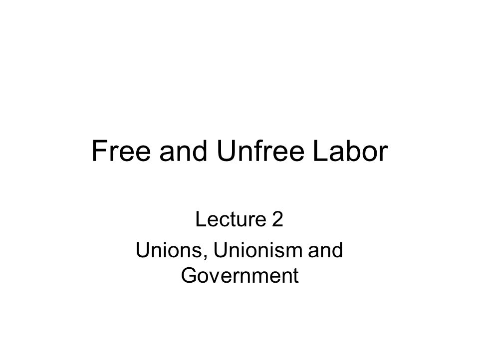 Free and Unfree Labor Lecture 2 Unions, Unionism and Government