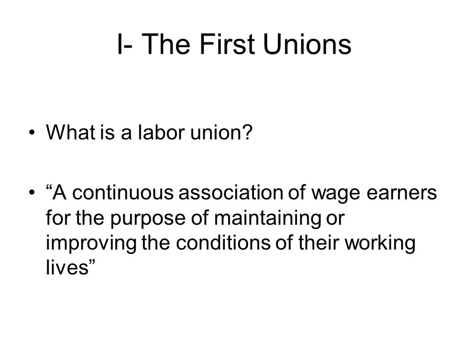 I- The First Unions What is a labor union.
