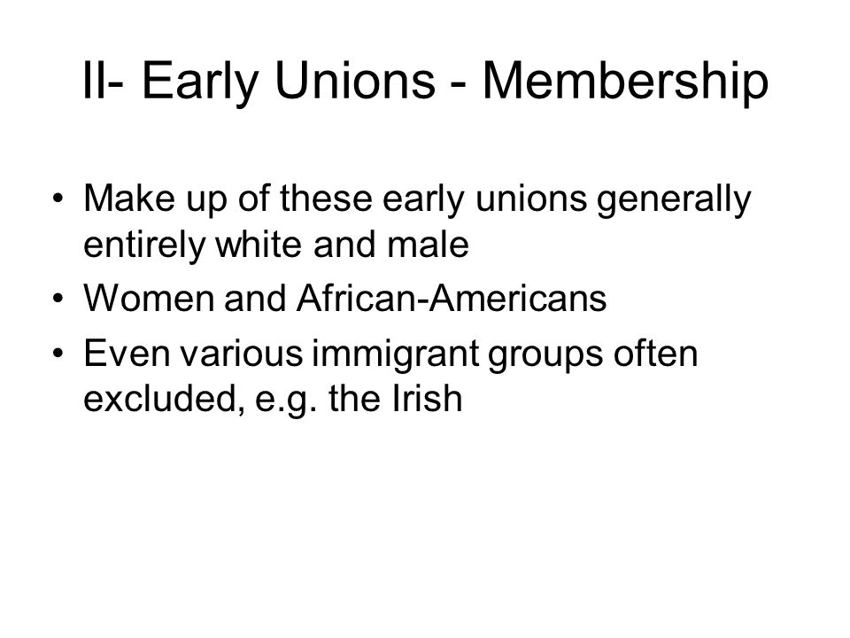 II- Early Unions - Membership Make up of these early unions generally entirely white and male Women and African-Americans Even various immigrant groups often excluded, e.g.