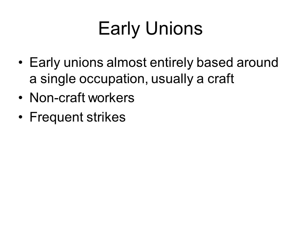 Early Unions Early unions almost entirely based around a single occupation, usually a craft Non-craft workers Frequent strikes