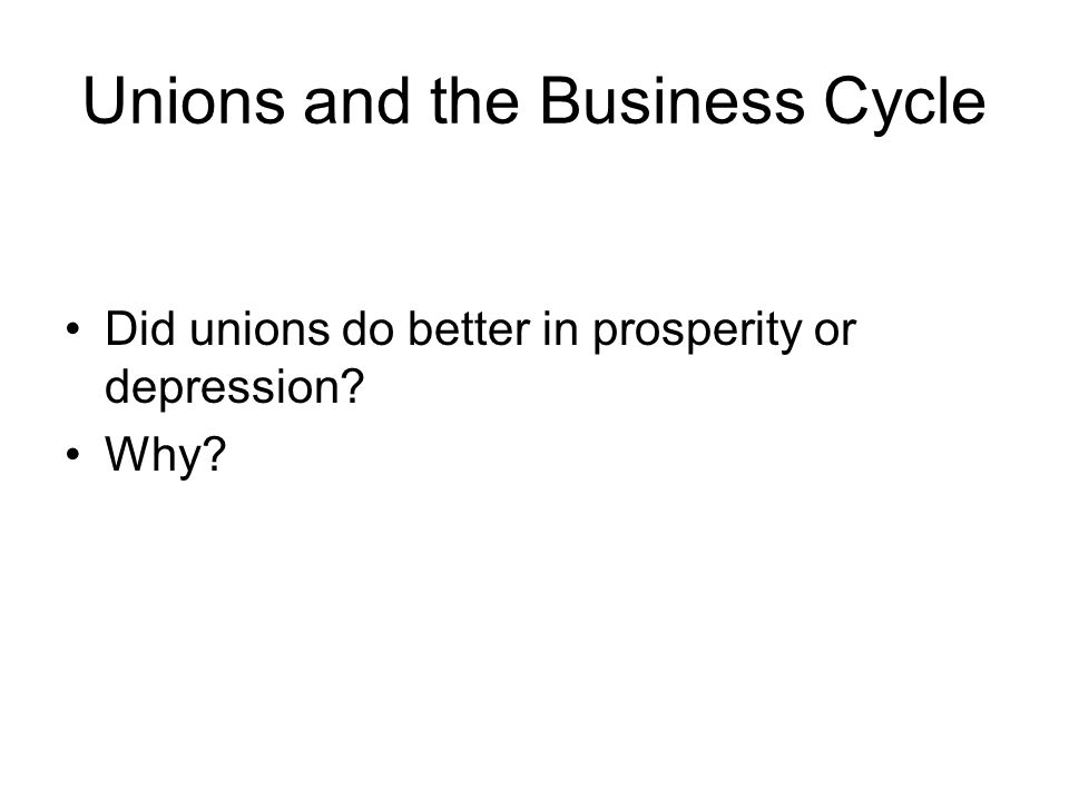 Unions and the Business Cycle Did unions do better in prosperity or depression? Why?