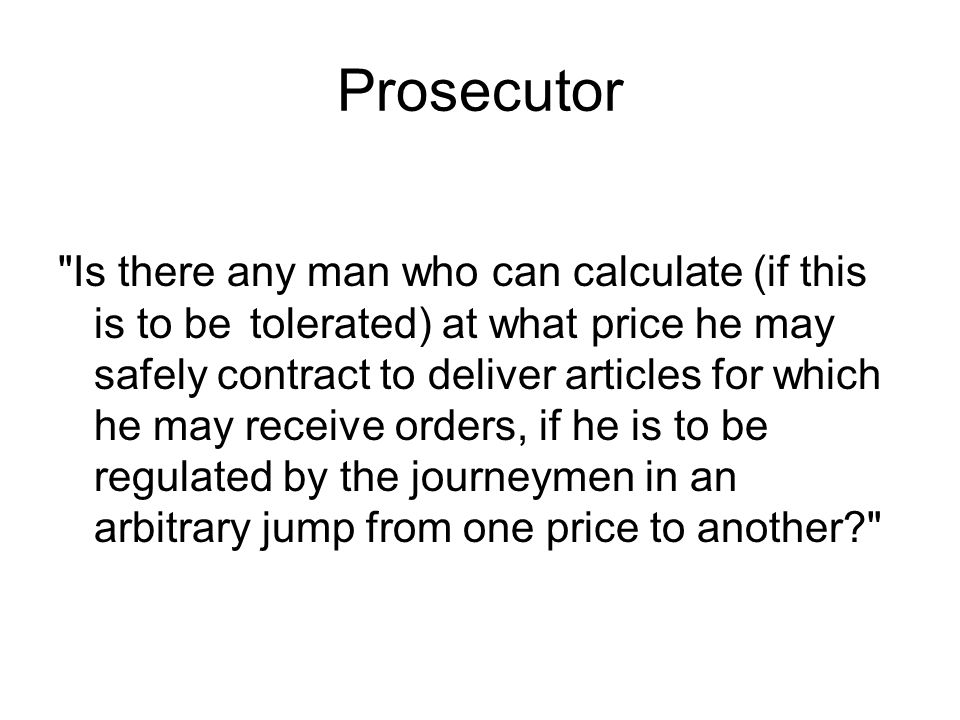 Prosecutor Is there any man who can calculate (if this is to be tolerated) at what price he may safely contract to deliver articles for which he may receive orders, if he is to be regulated by the journeymen in an arbitrary jump from one price to another?