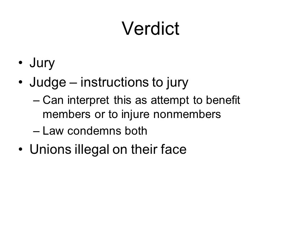 Verdict Jury Judge – instructions to jury –Can interpret this as attempt to benefit members or to injure nonmembers –Law condemns both Unions illegal on their face