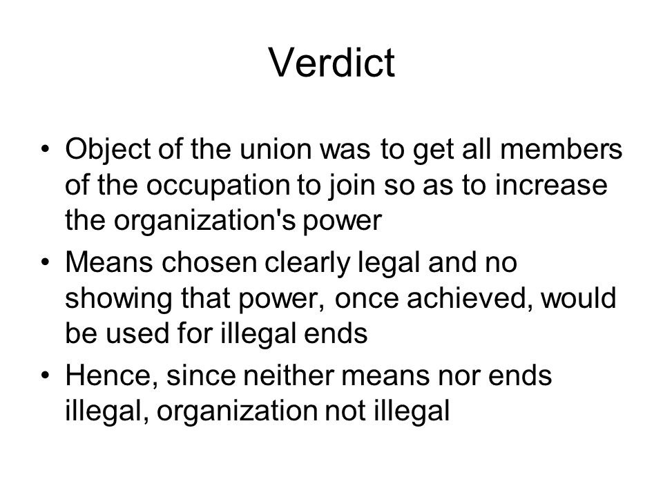 Verdict Object of the union was to get all members of the occupation to join so as to increase the organization s power Means chosen clearly legal and no showing that power, once achieved, would be used for illegal ends Hence, since neither means nor ends illegal, organization not illegal