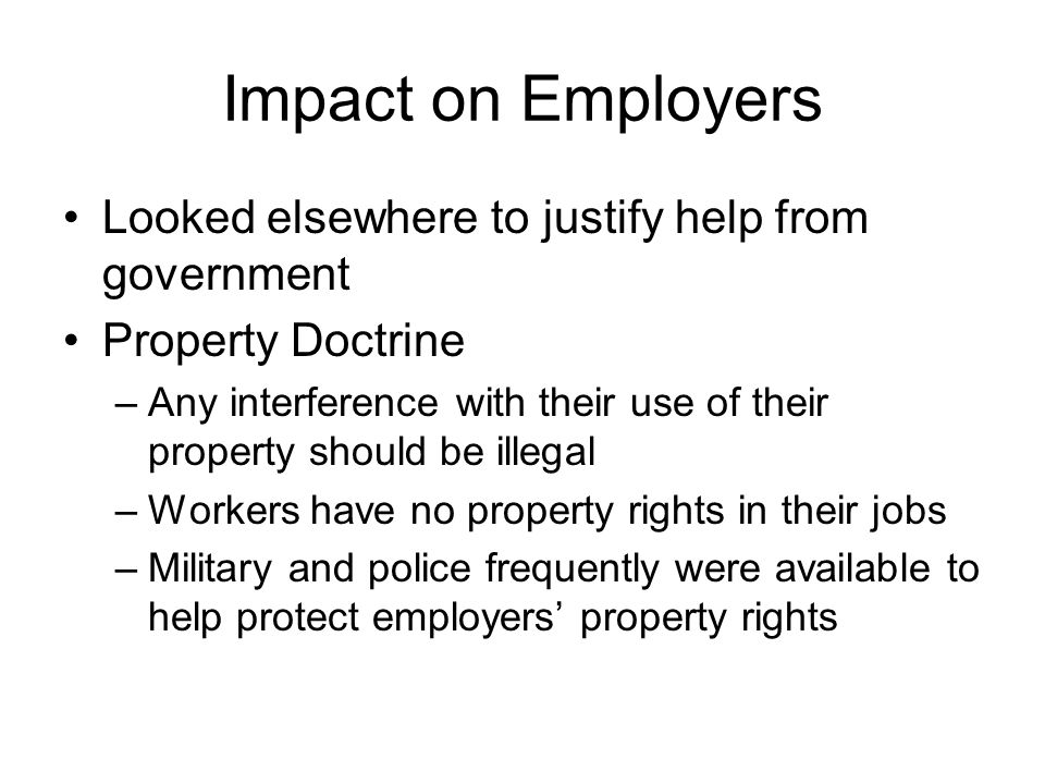 Impact on Employers Looked elsewhere to justify help from government Property Doctrine –Any interference with their use of their property should be illegal –Workers have no property rights in their jobs –Military and police frequently were available to help protect employers' property rights