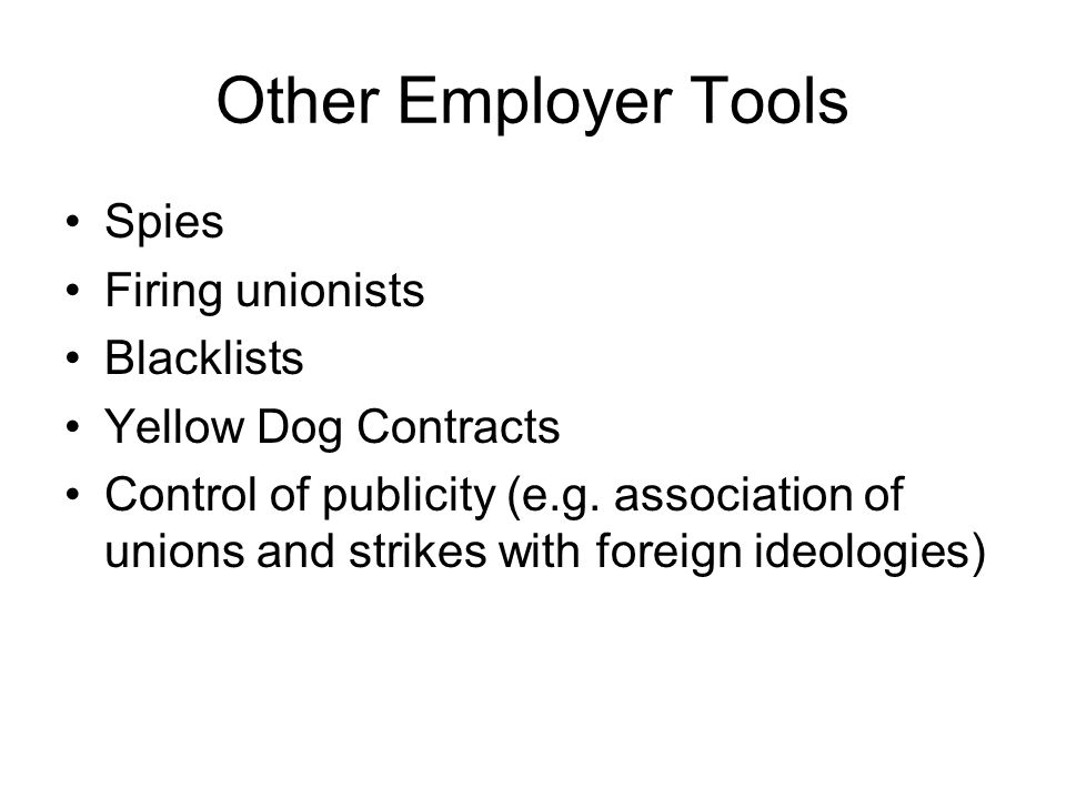 Other Employer Tools Spies Firing unionists Blacklists Yellow Dog Contracts Control of publicity (e.g.