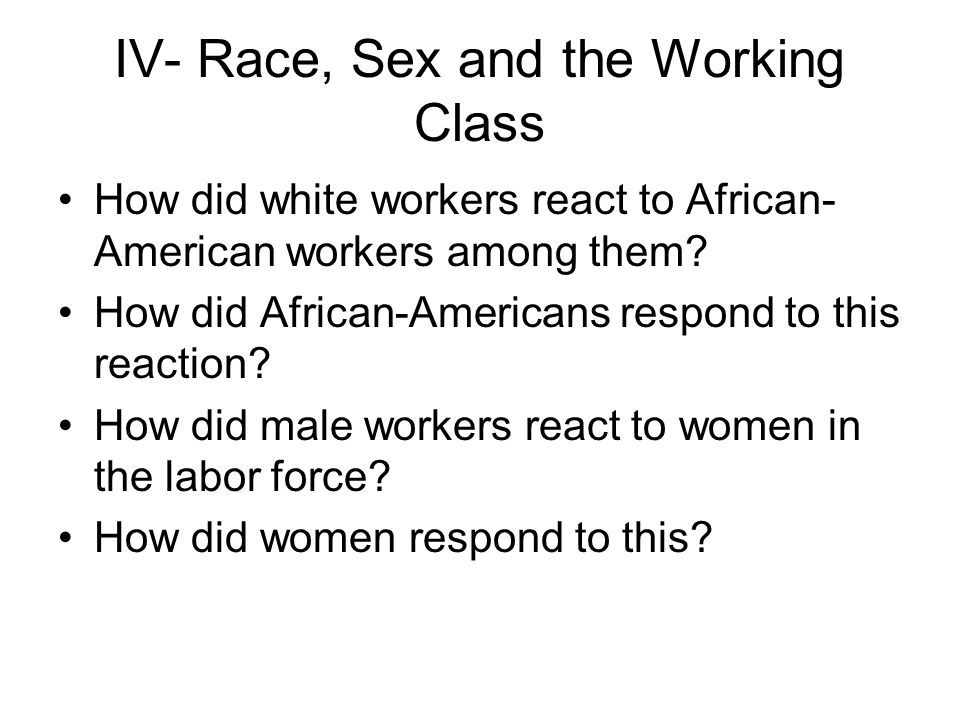 IV- Race, Sex and the Working Class How did white workers react to African- American workers among them.