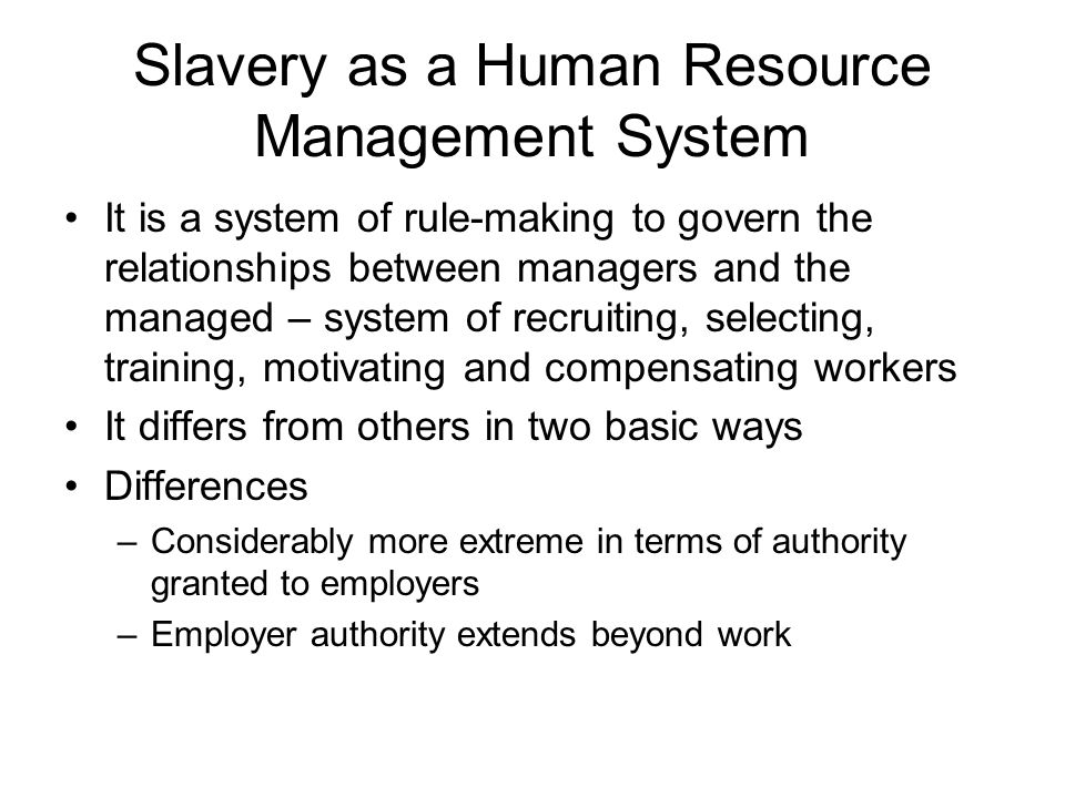 Slavery as a Human Resource Management System It is a system of rule-making to govern the relationships between managers and the managed – system of recruiting, selecting, training, motivating and compensating workers It differs from others in two basic ways Differences –Considerably more extreme in terms of authority granted to employers –Employer authority extends beyond work