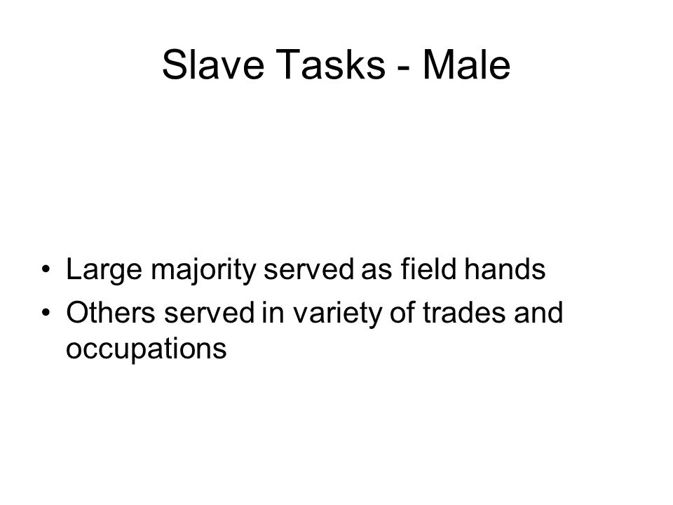 Slave Tasks - Male Large majority served as field hands Others served in variety of trades and occupations