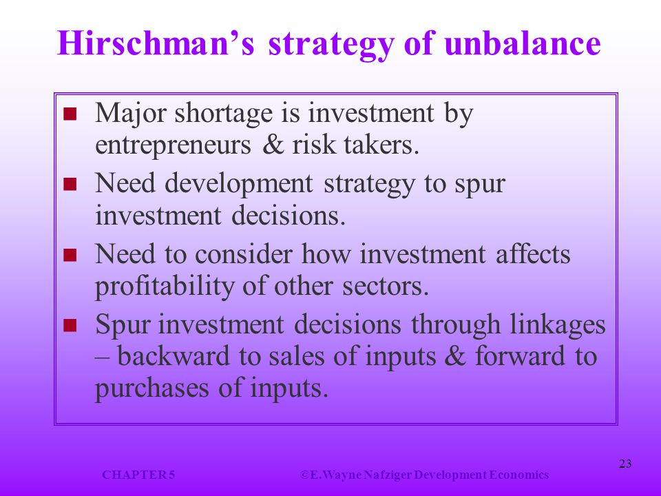 CHAPTER 5©E.Wayne Nafziger Development Economics 23 Hirschman's strategy of unbalance Major shortage is investment by entrepreneurs & risk takers. Nee