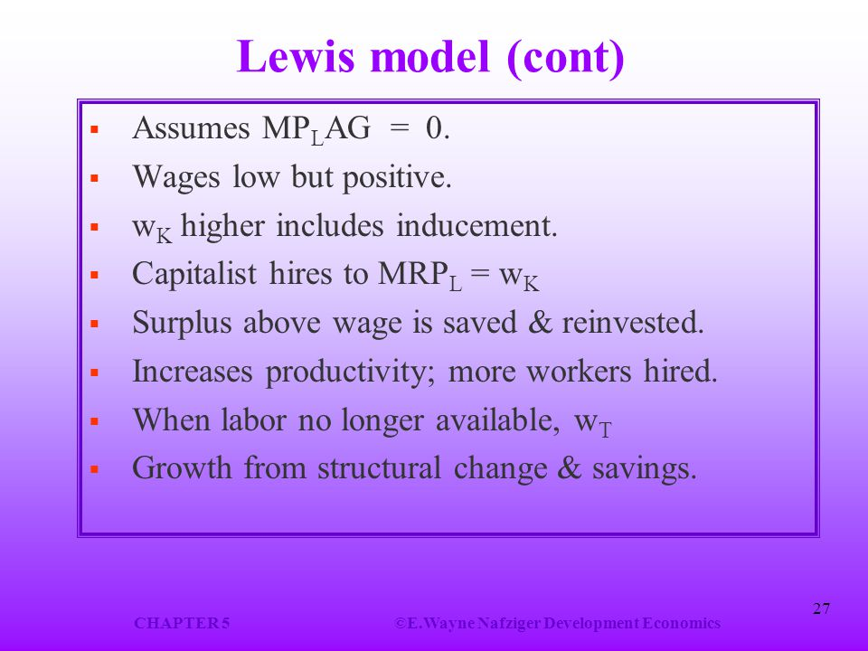 CHAPTER 5©E.Wayne Nafziger Development Economics 27 Lewis model (cont)  Assumes MP L AG = 0.  Wages low but positive.  w K higher includes induceme