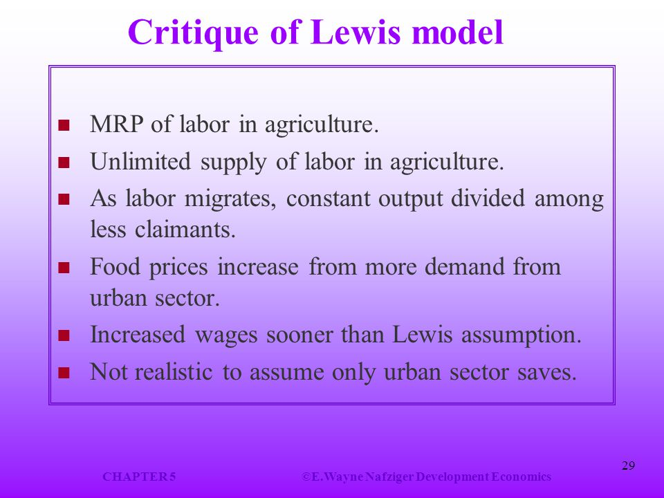 CHAPTER 5©E.Wayne Nafziger Development Economics 29 Critique of Lewis model MRP of labor in agriculture. Unlimited supply of labor in agriculture. As