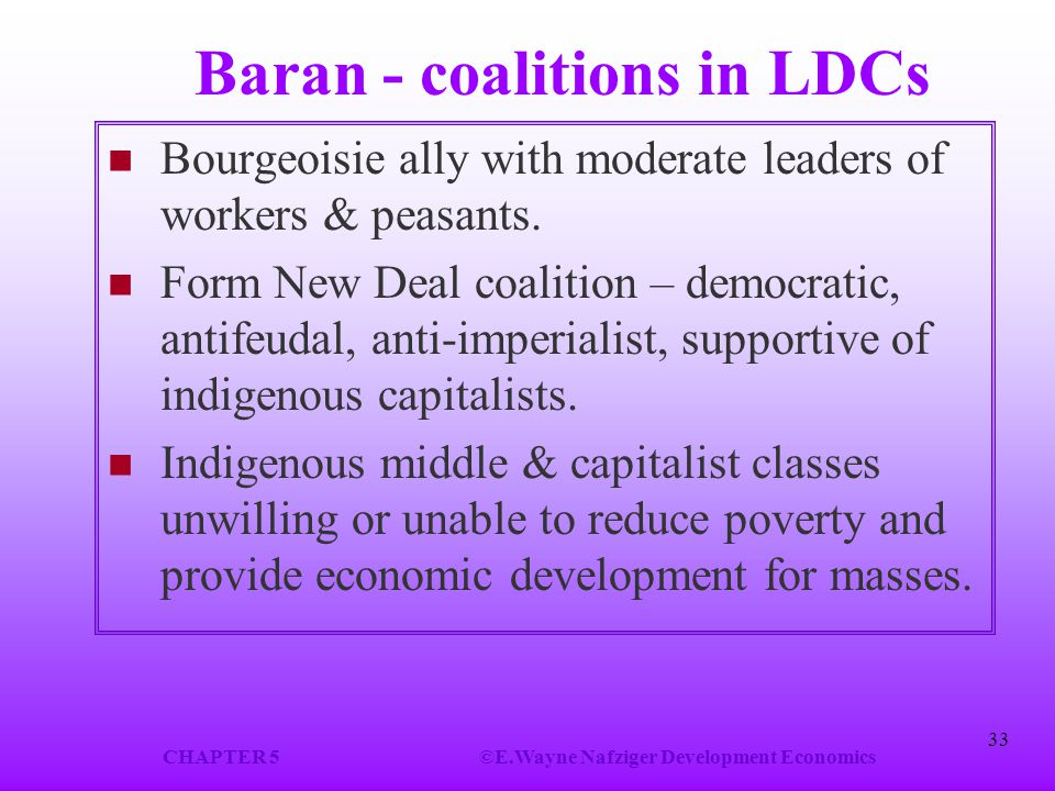 CHAPTER 5©E.Wayne Nafziger Development Economics 33 Baran - coalitions in LDCs Bourgeoisie ally with moderate leaders of workers & peasants. Form New