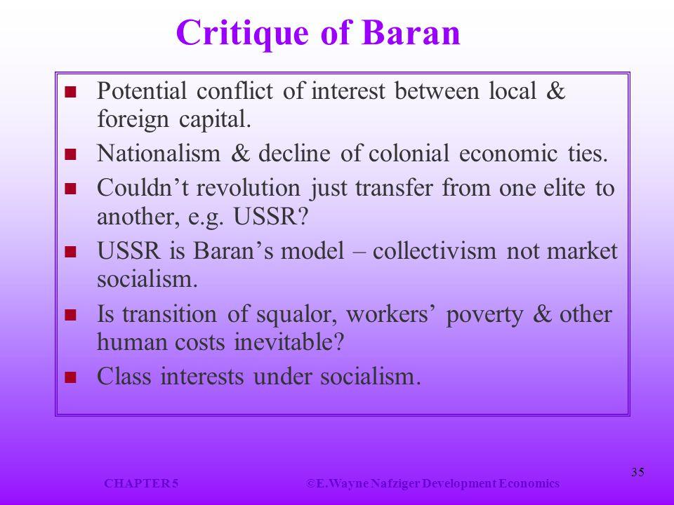 CHAPTER 5©E.Wayne Nafziger Development Economics 35 Critique of Baran Potential conflict of interest between local & foreign capital.
