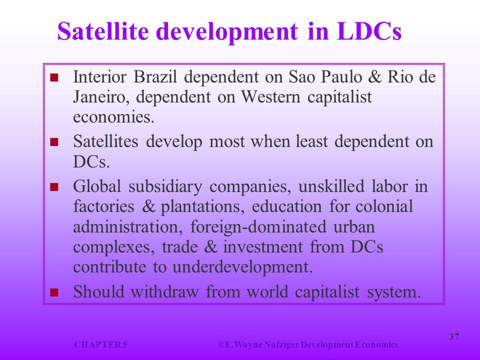 CHAPTER 5©E.Wayne Nafziger Development Economics 37 Satellite development in LDCs Interior Brazil dependent on Sao Paulo & Rio de Janeiro, dependent on Western capitalist economies.