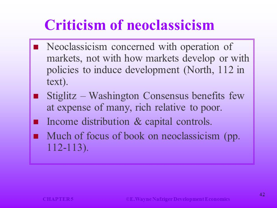CHAPTER 5©E.Wayne Nafziger Development Economics 42 Criticism of neoclassicism Neoclassicism concerned with operation of markets, not with how markets