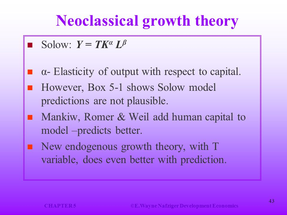 CHAPTER 5©E.Wayne Nafziger Development Economics 43 Neoclassical growth theory Solow: Y = TK α L β α- Elasticity of output with respect to capital. Ho