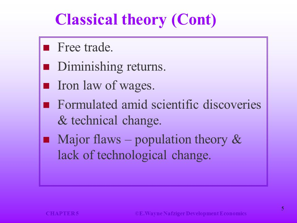 CHAPTER 5©E.Wayne Nafziger Development Economics 5 Classical theory (Cont) Free trade. Diminishing returns. Iron law of wages. Formulated amid scienti