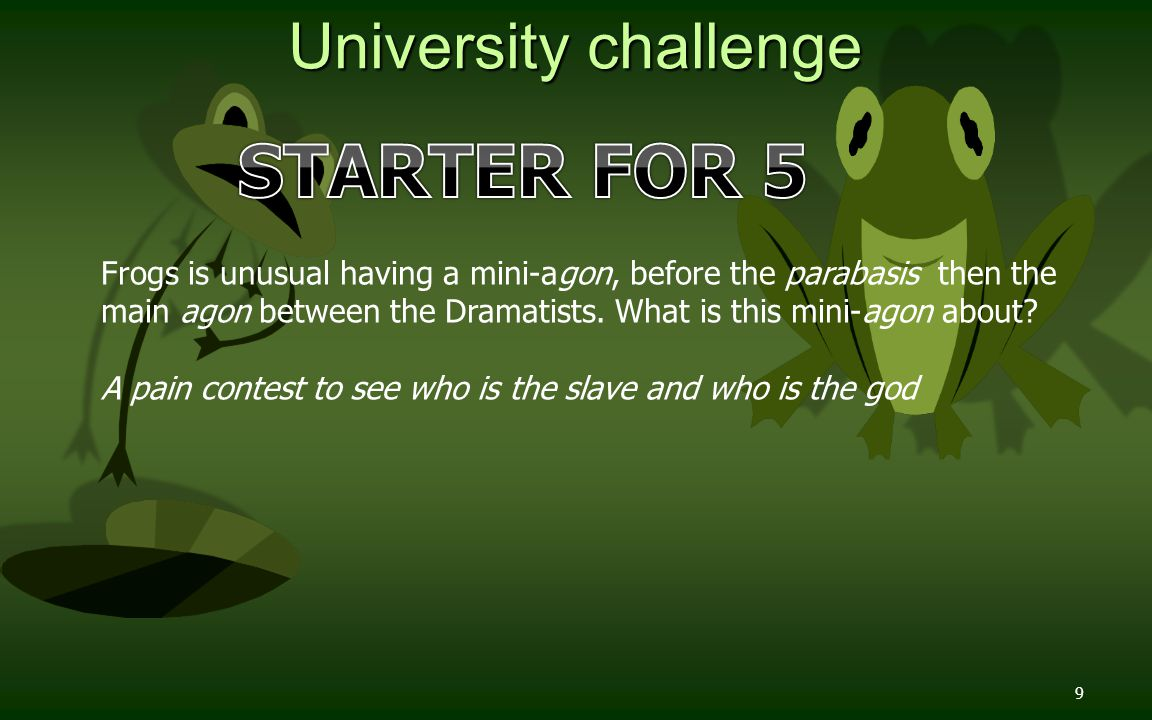 9 University challenge Frogs is unusual having a mini-agon, before the parabasis then the main agon between the Dramatists.