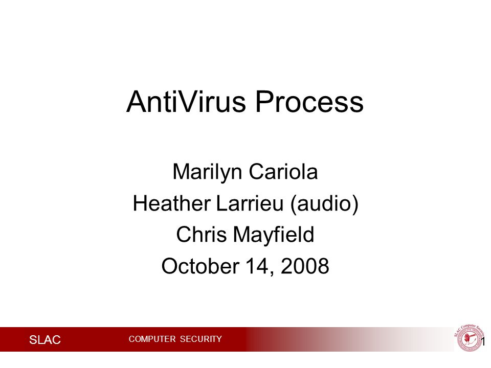 SLAC COMPUTER SECURITY AntiVirus Process Marilyn Cariola Heather Larrieu (audio) Chris Mayfield October 14,