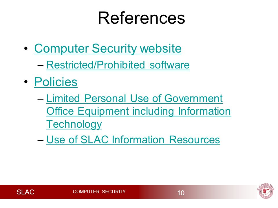 SLAC COMPUTER SECURITY References 10 Computer Security website –Restricted/Prohibited softwareRestricted/Prohibited software Policies –Limited Personal Use of Government Office Equipment including Information TechnologyLimited Personal Use of Government Office Equipment including Information Technology –Use of SLAC Information ResourcesUse of SLAC Information Resources