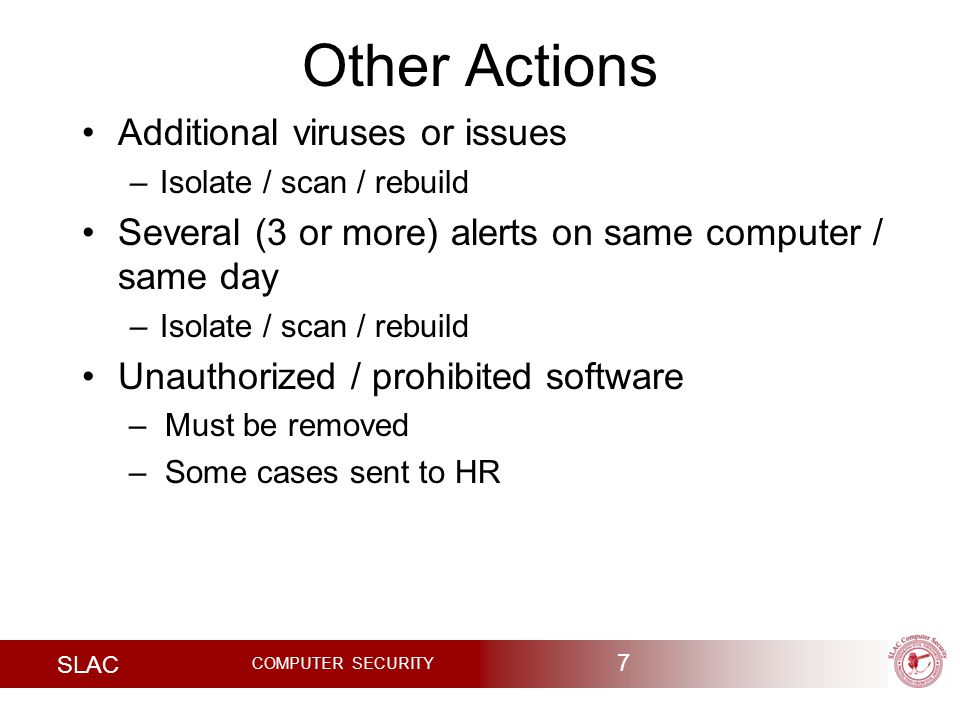 SLAC COMPUTER SECURITY Other Actions Additional viruses or issues –Isolate / scan / rebuild Several (3 or more) alerts on same computer / same day –Isolate / scan / rebuild Unauthorized / prohibited software –Must be removed –Some cases sent to HR 7