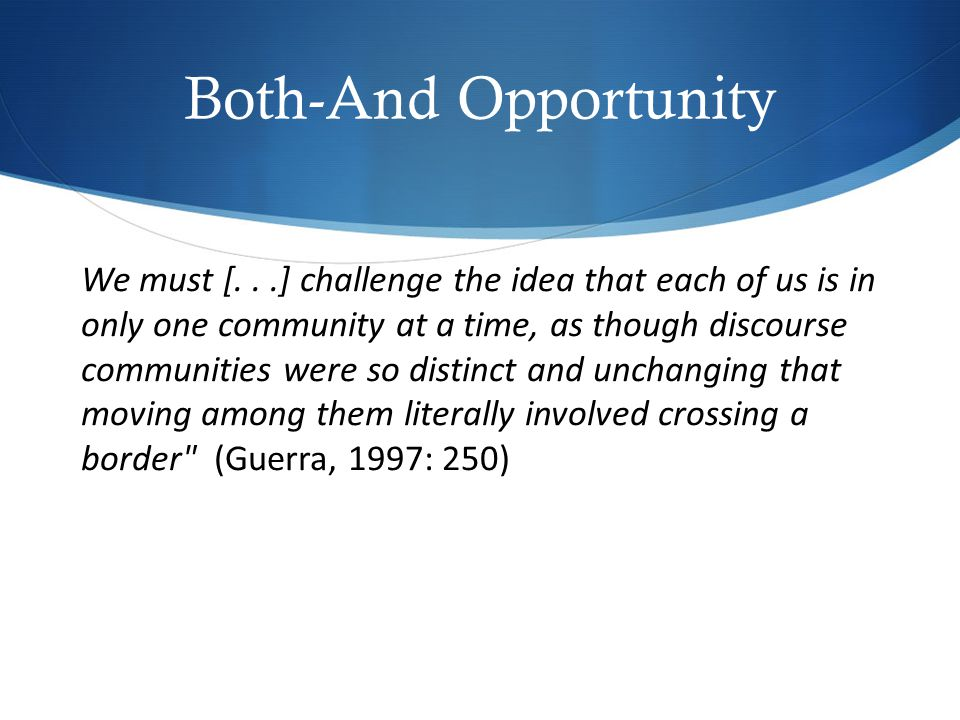 Both-And Opportunity We must [...] challenge the idea that each of us is in only one community at a time, as though discourse communities were so distinct and unchanging that moving among them literally involved crossing a border (Guerra, 1997: 250)