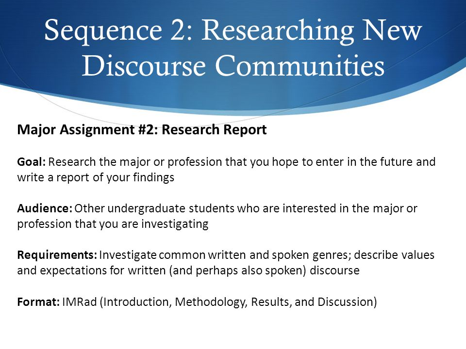 Sequence 2: Researching New Discourse Communities Major Assignment #2: Research Report Goal: Research the major or profession that you hope to enter in the future and write a report of your findings Audience: Other undergraduate students who are interested in the major or profession that you are investigating Requirements: Investigate common written and spoken genres; describe values and expectations for written (and perhaps also spoken) discourse Format: IMRad (Introduction, Methodology, Results, and Discussion)