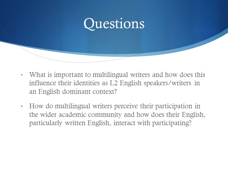 Questions What is important to multilingual writers and how does this influence their identities as L2 English speakers/writers in an English dominant context.