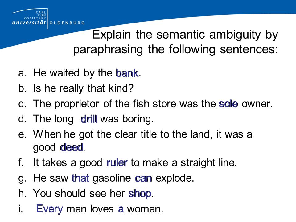 Explain the semantic ambiguity by paraphrasing the following sentences: a.He waited by the bank.