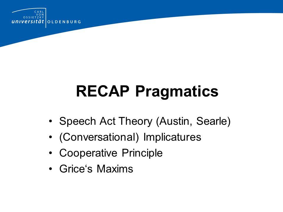 RECAP Pragmatics Speech Act Theory (Austin, Searle) (Conversational) Implicatures Cooperative Principle Grice's Maxims