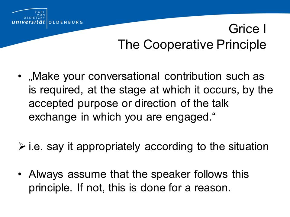 """Grice I The Cooperative Principle """"Make your conversational contribution such as is required, at the stage at which it occurs, by the accepted purpose"""