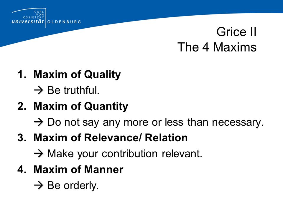 Grice II The 4 Maxims 1.Maxim of Quality   Be truthful. 2.Maxim of Quantity   Do not say any more or less than necessary. 3.Maxim of Relevance/ Re